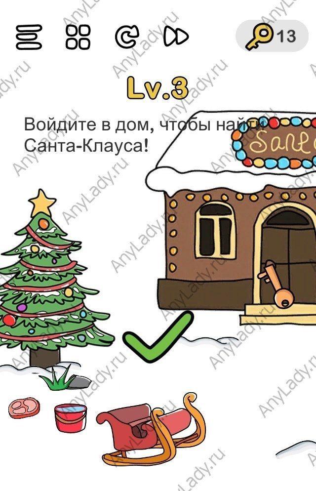 Brain out уровень 3 Войдите в дом, чтобы найти Санта-Клауса! Левее от дома Санты есть ёлка, тяните картинку, чтобы увидеть ее. Далее несколько раз тапните на елку и увидите ключ. Далее переместите ключ на дверь дома Санта-Клауса и уровень будет пройден.