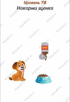 Уровень 78 Накорми щенка. Поставьте Ваше устройство вверх ногами и встряхните несколько раз, корм выпадет в миску.